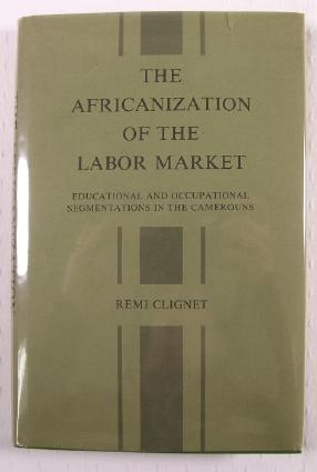 Image for The Africanization of the Labor Market: Educational and Occupational Segmentation in the Cameroun