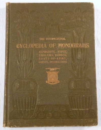 Image for The International Cyclopedia of Monograms, Alphabets, Initials, Cyphers, Types, Crests, Coats-of-Arms; Emblems; Badges; Shields; Decorations