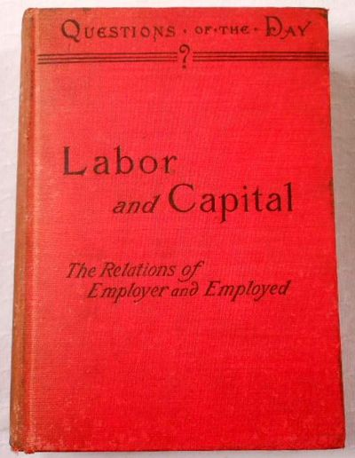 Image for Labor and Capital. A Discussion of the Relations of Employer and Employed